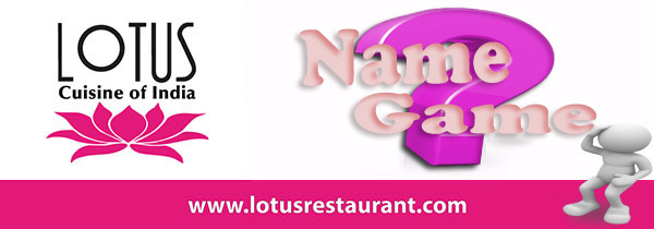 Lotus Cuisine of India Name Game name game Lotus is bringing back the NAME GAME! name game